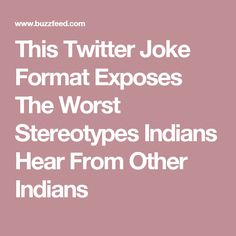 This Twitter Joke Format Exposes The Worst Stereotypes Indians Hear From Other Indians