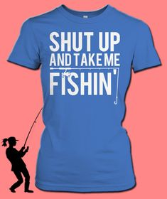 "Are You A Fishing Girl? Sometimes He Just Needs To ""Shut Up And Take Me Fishin""! Who Agrees? Click The Photo To Get Your Shirt!"