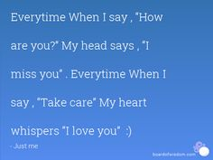 """Everytime When I say , """"How  are you?"""" My head says , """"I  miss you"""" . Everytime When I  say , """"Take care"""" My heart  whispers """"I love you""""  :)"""