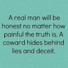 JUST TELL ME THE TRUTH - IM MORE HURT & ANGRY YOU LIED & DIDNT THINK I WAS VALUABLE ENOUGH TO HEAR THE TRUTH FROM YOU!  No more lies because after 26 years we said GOODBYE!