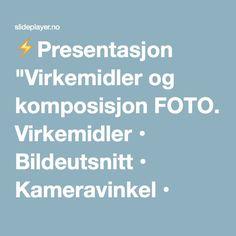 """⚡Presentasjon """"Virkemidler og komposisjon FOTO. Virkemidler • Bildeutsnitt • Kameravinkel • Format."""""""