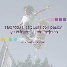 """""""Haz todas las cosas con pasión y tus logros serán mejores"""" - Pedro Hernández #éxito #exito #startups #startup #retos #logros #vida #negocios #emprendimiento #metas #superación #crecimientopersonal #pasión #pasion #superación #superacion"""