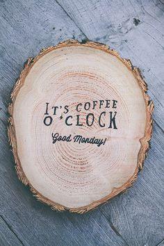 It's coffee O'Clock in the morning! :)