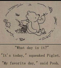 """""""What day is it?"""" - """"It's today,"""" squeaked Piglet. """"My favorite day,"""" said Pooh. - One of the best Winnie the Pooh quotes. Inspirational, buddhist quote from a children's book :-) Quotable Quotes, Me Quotes, Good Day Quotes, Today Quotes, Wisdom Quotes, Change Quotes, Music Quotes, Honor Quotes, Heart Quotes"""