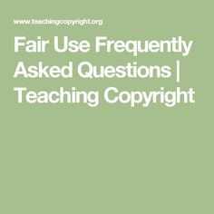 Fair Use Frequently Asked Questions | Teaching Copyright