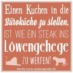 """""""Einen Kuchen in die Büroküche zu stellen, ist wie ein Steak ins Löwengehege zu werfen!"""" Da gönnt man den Kollegen einen selbstgemachten Snack, platziert ihn liebevoll in der Küche, wendet sich der Schublade zu, um ein Messer zu holen, dreht sich wieder um und vom Kuchen sind nur noch ein paar Krümmel übrig. Typisch Kollegen! So oder so ähnlich ist es uns doch allen schon einmal ergangen. Natürlich meinen sie es nicht böse, sondern sehen den Verzehr als Wertschätzung der Backkünste an. Sally, Beautiful Lyrics, Humorous Sayings, Cool Quotes, Funny Sayings, Quotes, Kuchen"""