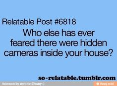 i have. every time i am in the house alone i look a corners in my house or somewhere in my house there might be a camera and i mouth go away.