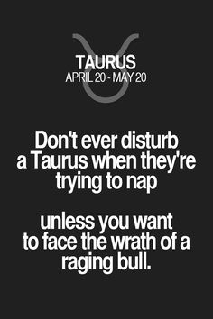 Don't ever disturb a Taurus when they're trying to nap unless you want to face the wrath of a raging bull. Taurus | Taurus Quotes | Taurus Zodiac Signs