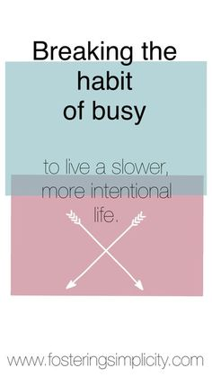 Break the habit of busy. Intentional living. Slowing down.