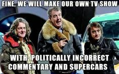 Fine, we will make our own tv show.  With politically incorrect commentary and supercars.