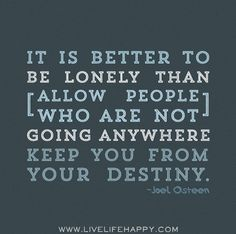 It is better to be lonely than allow people who are not going anywhere keep you from your destiny. -Joel Osteen