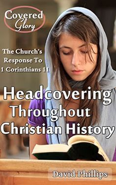 Headcovering Throughout Christian History: The Church's Response to 1 Corinthians 11:2-16 (Covered Glory) by David Phillips