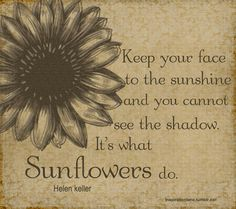 Keep your face to the sunshine and you cannot see the shadow.  It's what Sunflowers do.  Helen Keller