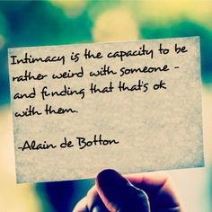 """""""Intimacy is the capacity to be rather weird with someone - and finding that that's ok with them."""" -Alain de Botton"""
