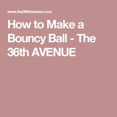 How to Make a Bouncy Ball - The 36th AVENUE