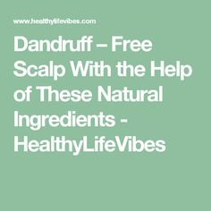Dandruff – Free Scalp With the Help of These Natural Ingredients  - HealthyLifeVibes