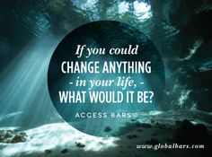 If you could change anything - in your life, - what would it be?  Access Bars  www.globalbars.com
