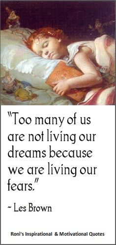 """""""Too many of us are not living our dreams because we are living our fears"""" ( ~ Les Brown)   Visit my online quotes gallery for more..."""