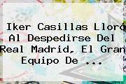 http://tecnoautos.com/wp-content/uploads/imagenes/tendencias/thumbs/iker-casillas-lloro-al-despedirse-del-real-madrid-el-gran-equipo-de.jpg Iker Casillas. Iker Casillas lloró al despedirse del Real Madrid, el gran equipo de ..., Enlaces, Imágenes, Videos y Tweets - http://tecnoautos.com/actualidad/iker-casillas-iker-casillas-lloro-al-despedirse-del-real-madrid-el-gran-equipo-de/