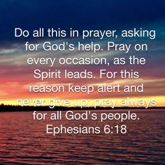 Pray on every occasion, as the Spirit leads. For this reason keep alert and never give up; pray always for all God's people. Scripture Verses, Bible Verses Quotes, Faith Quotes, Salvation Scriptures, Prayer Quotes, Wisdom Bible, Bible Encouragement, Bible Truth, In God We Trust
