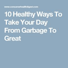 10 Healthy Ways To Take Your Day From Garbage To Great
