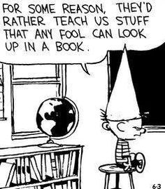"""Calvin and Hobbes QUOTE OF THE DAY (DA): """"For some reason, they'd rather teach us stuff that any fool can look up in a book. Now that is funny. Calvin And Hobbes Comics, Calvin And Hobbes Quotes, Snoopy Charlie, Charlie Brown, Beste Comics, School Humor, Funny School, Funny Memes, Hilarious"""
