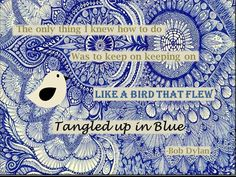"""""""The only thing I knew how to do was to keep on keeping on like a bird that flew. Tangled up in blue."""" -Bob Dylan quote. music quote. zentangle art."""