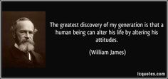 The greatest discovery of my generation is that a human being can alter his life by altering his attitudes. (William James) #quotes #quote #quotations #WilliamJames