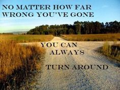 No matter how far wrong you've gone, you can always turn around.