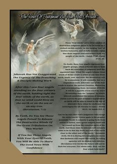 Jehovah Has Not Exaggerated The Urgency  Of The Preaching& Disciple-Making Work   After this I saw four angels standing on the four  corners of the earth, holding tight the four winds  of the earth, so that no wind could blow on the  earth or on the sea or on any tree.  (Revelation. 7:1)   By Faith, Do You See Those Angels Poised  To Release The Destructive Winds Of The  Great Tribulation On This World?   If You See Those Angels With Your Eyes Of  Faith, You Will Be Able To Share The Good…