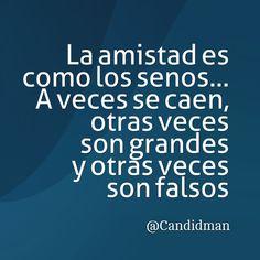 """""""La #Amistad es como los #Senos… A veces se caen, otras veces son grandes y otras veces son falsos"""". @candidman #Frases #Humor #Reflexion"""