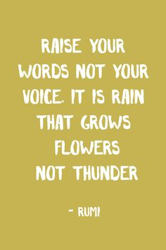 """Raise your words not your voice. It is rain that grows flowers not thunder."" - Rumi"