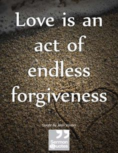 Love is an act of endless forgiveness. — Jean Vanier