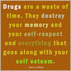 """""""Drugs are a waste of time. They destroy your memory and your self-respect and everything that goes along with your self esteem."""" - Kurt Cobain"""