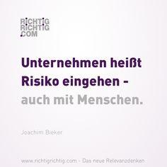 Unternehmen heißt Risiko eingehen - auch mit Menschen. (Joachim Bieker) www.richtigrichtig.com