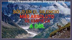 Frases Brillantes - Bright Phrases: SÓLO EN EL SILENCIO MÁS ABSOLUTO SE EMPIEZA A OÍR....
