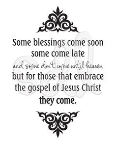 """""""Some blessings come soon, some come late and some don't come until heaven; but for those that embrace the gospel of Jesus Christ, they come."""" Jeffrey R. Holland"""