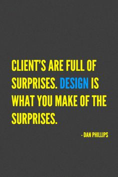 """""""Clients are full of surprises. Design is what you make of the surprises."""""""