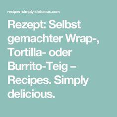 Rezept: Selbst gemachter Wrap-, Tortilla- oder Burrito-Teig – Recipes. Simply delicious.