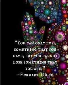 """You can only lose something that you have, but you cannot lose something that you are."" Eckhart Tolle ..does this me we can't change? No..it must mean we choose to toss whatever it is aside...a change we strive for.."