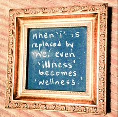 "When ""i"" is replaced by ""we"", even ""illness"" becomes ""wellness"".  ~Sayings  #inspiration #thinking #people #together #quotes"
