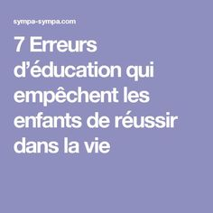 7 Erreurs d'éducation qui empêchent les enfants de réussir dans la vie