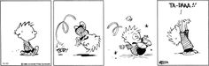 Yes, i'm clumsy. I trip over flat ground but as long as i say 'Ta-Da' its cool. Calvin and Hobbes Comic Strip, on GoComics.com