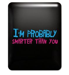 I'm probably smarter than you awesome ipad case