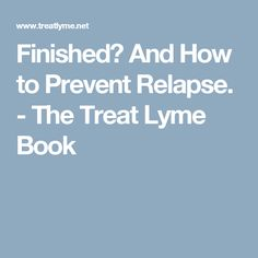 Finished? And How to Prevent Relapse. - The Treat Lyme Book