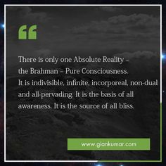There is only one Absolute Reality the Brahman- Pure Consciousness. It is indivisible, infinite, incorporeal, non-dual and all-pervading. It is the basis of all awareness. It is the source of all bliss. #GianKumar #SpritualityQuotes #SpritualThoughts