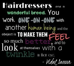 Hairdressers are a wonderful breed. You work one-on-one with another human being, and the object is to make them feel so much better, and to look at themselves with a twinkle in their eye. - Vidal Sassoon #hairstylist #quotes #inspiration