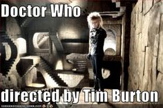 = David Bowie ? HAHAHAAAAA! But seriously, an episode directed by Tim Burton would be genius!