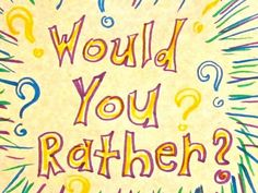 You would rather...?