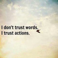 Actions speak louder than words!